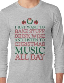 I just want to bake stuff drink wine and listen to Christmas music all day Long Sleeve T-Shirt