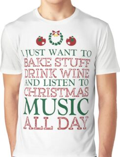 I just want to bake stuff drink wine and listen to Christmas music all day Graphic T-Shirt