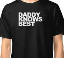 Daddy Knows Best Classic T-Shirt
