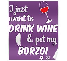 I Just Want To Drink Wine & Pet My Borzoi Poster