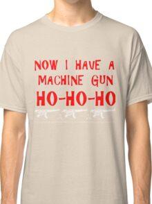 Now I Have A Machine Gun Ho Ho Ho Shirt Classic T-Shirt