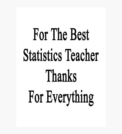 For The Best Statistics Teacher Thanks For Everything  Photographic Print