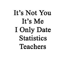 It's Not You It's Me I Only Date Statistics Teachers  Photographic Print