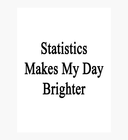 Statistics Makes My Day Brighter  Photographic Print