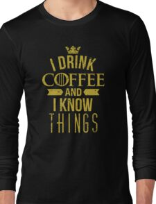 I Drink Coffee And I Know Things Long Sleeve T-Shirt