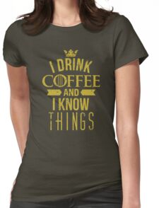 I Drink Coffee And I Know Things Womens Fitted T-Shirt