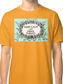 KEEP CALM and MAKE THINGS Classic T-Shirt