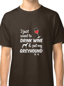 I Just Want To Drink Wine & Pet My Greyhound Classic T-Shirt