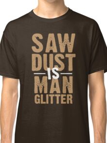 Saw Dust Is Man Glitter Classic T-Shirt