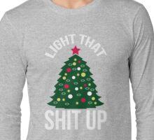 Light That Shit Up Funny Christmas Tree Shirt Long Sleeve T-Shirt
