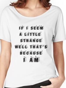 If I seem a little strange well thats because  i am.. Women's Relaxed Fit T-Shirt