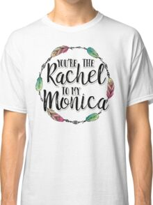 Friends - You are the Rachel to my Monica Classic T-Shirt