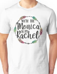 Friends - You are the Monica to my Rachel Unisex T-Shirt