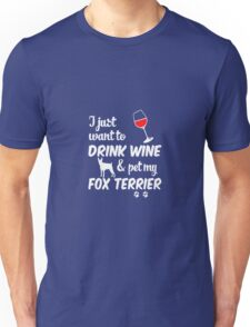 I Just Want To Drink Wine & Pet My Fox Terrier Unisex T-Shirt