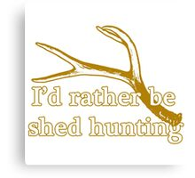 Rather be shed hunting Canvas Print