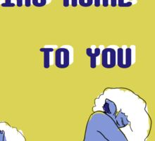 coming home to you Sticker