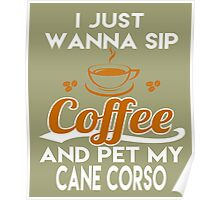 I Just Want To Sip Coffee & Pet My Cane Corsos Poster