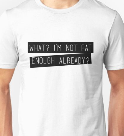 What? I'm Not Fat enough Already? Unisex T-Shirt