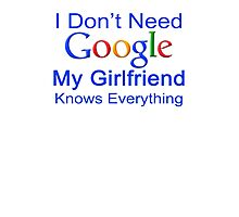 I Don't Need Google My Girlfriend Knows Everything T Shirt Funny Tshirt Gift For Him Photographic Print