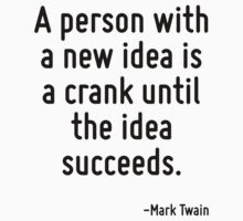 A person with a new idea is a crank until the idea succeeds. by Quotr