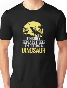 If History Repeats Itself I'm Getting A Dinosaur Funny Unisex T-Shirt