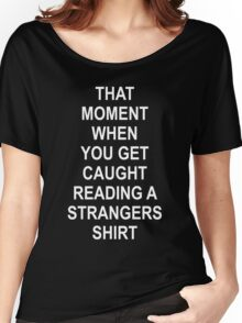 THAT MOMENT WHEN YOU GET CAUGHT READING A STRANGERS SHIRT Women's Relaxed Fit T-Shirt