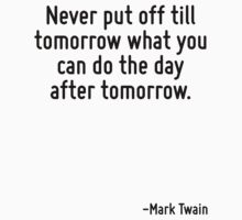 Never put off till tomorrow what you can do the day after tomorrow. by Quotr