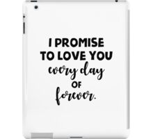 I promise to love you every day of forever. iPad Case/Skin