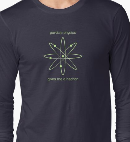 Particle Physics Gives me a Hadron Long Sleeve T-Shirt