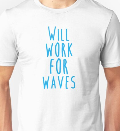 Will work for waves Unisex T-Shirt