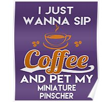 I Just Want To Sip Coffee & Pet My Miniature Pinscher Poster