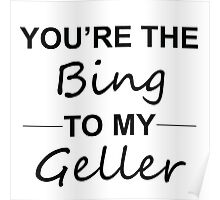 Friends TV Show Gifts - You're the Bing to my Geller Poster