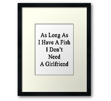 As Long As I Have A Fish I Don't Need A Girlfriend  Framed Print