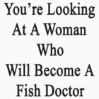 You're Looking At A Woman Who Will Become A Fish Doctor  by supernova23