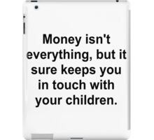 MONEY KEEPS YOUR IN TOUCH WITH CHILDREN iPad Case/Skin
