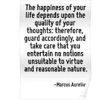 The happiness of your life depends upon the quality of your thoughts: therefore, guard accordingly, and take care that you entertain no notions unsuitable to virtue and reasonable nature. Poster