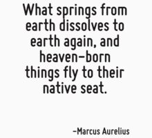 What springs from earth dissolves to earth again, and heaven-born things fly to their native seat. by Quotr