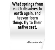 What springs from earth dissolves to earth again, and heaven-born things fly to their native seat. Poster