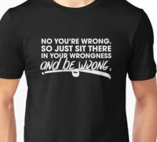 Sit There In Your Wrongness And Be Wrong T-Shirt Unisex T-Shirt