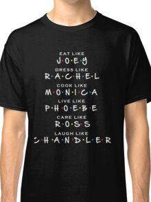 Friends TV show Eat like JOEY, Dress like RACHEL, Cook like MONICA, Live like PHOEBE, Care like ROSS, Laugh like CHANDLER Classic T-Shirt