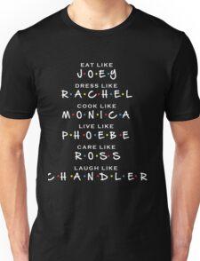 Friends TV show Eat like JOEY, Dress like RACHEL, Cook like MONICA, Live like PHOEBE, Care like ROSS, Laugh like CHANDLER Unisex T-Shirt