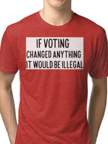 If Voting Changed Anything It Would Be illegal Tri-blend T-Shirt