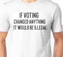 If Voting Changed Anything It Would Be illegal Unisex T-Shirt