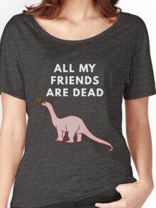 All My Friends Are Dead Women's Relaxed Fit T-Shirt