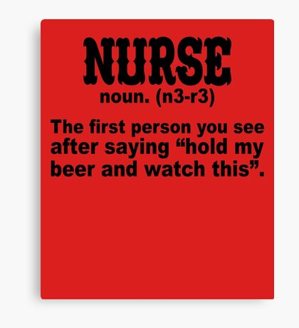 Nurse: The First Person After Saying Hold My Beer Canvas Print