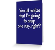 You all realize that I'm going to snap one day, right?  Greeting Card