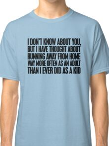 I don't know about you, but I have thought about running away from home way more often as an adult then I ever did as a kid Classic T-Shirt