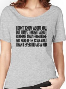 I don't know about you, but I have thought about running away from home way more often as an adult then I ever did as a kid Women's Relaxed Fit T-Shirt