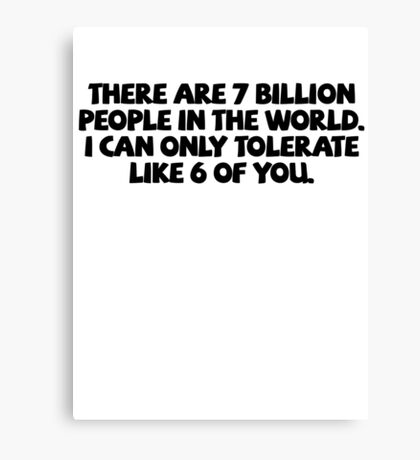 There are 7 billion people in the world. I can only tolerate like 6 of you. Canvas Print