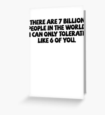 There are 7 billion people in the world. I can only tolerate like 6 of you. Greeting Card